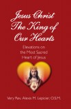 Jesus Christ The King of Our Hearts - Elevations on the Most Sacred Heart of Jesus By The Very Rev Alexis M. Lepicier