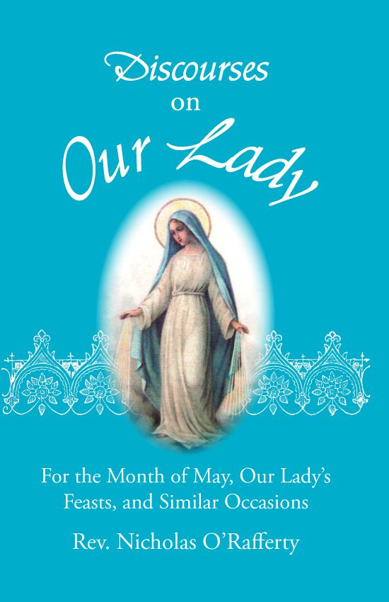 Discourses On Our Lady - For Month of May, Our Lady's Feasts, and Similar Occasions By. Rev Nicholas O'Rafferty